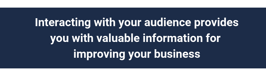 Interacting with your audience provides you with valuable information for improving your business