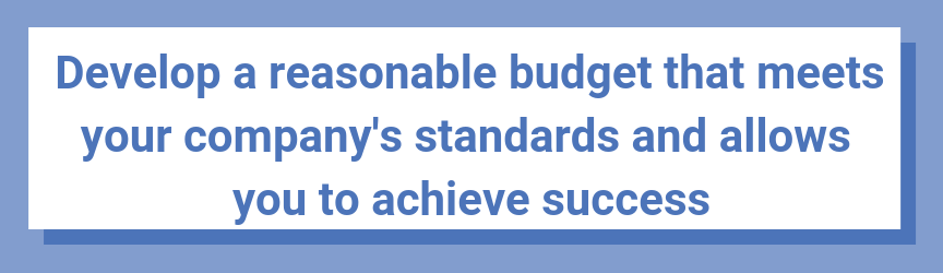 Develop a reasonable budget that meets your company's standards and allows you to achieve success