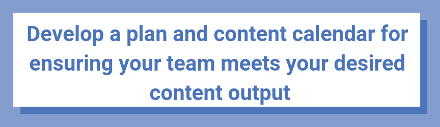 Develop a plan and content calendar for ensuring your team meets your desired content output