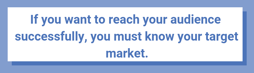 If you want to reach your audience successfully, you must know your target market.