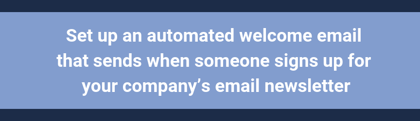 Set up an automated welcome email that sends when someone signs up for your company's email newsletter
