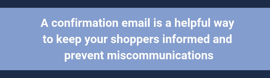 A confirmation email is a helpful way to keep your shoppers informed and prevent miscommunications