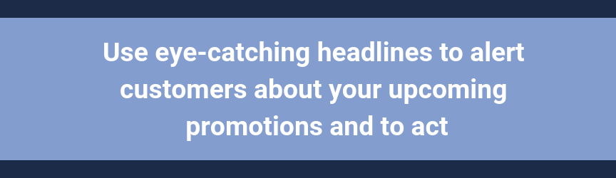 Use eye-catching headlines to alert customers about your upcoming promotions and to act