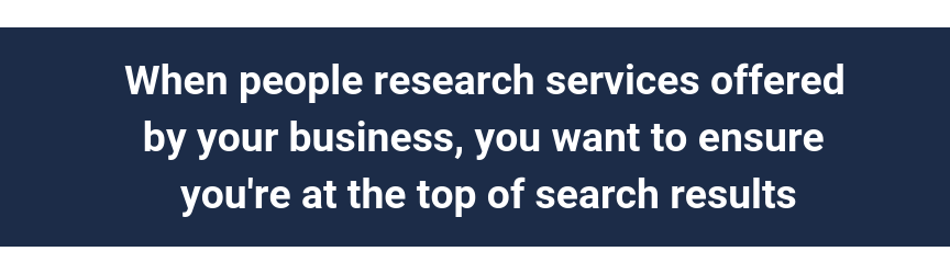 When people research services offered by your business, you want to ensure you're at the top of search results