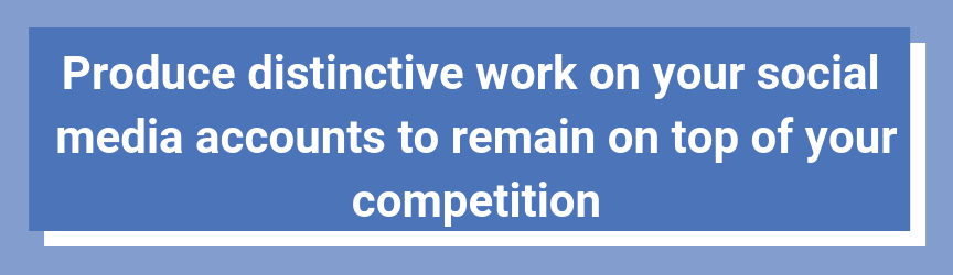 Produce distinctive work on your social media accounts to remain on top of your competition