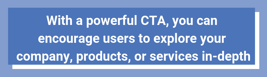 With a powerful CTA, you can encourage users to explore your company, products, or services in-depth