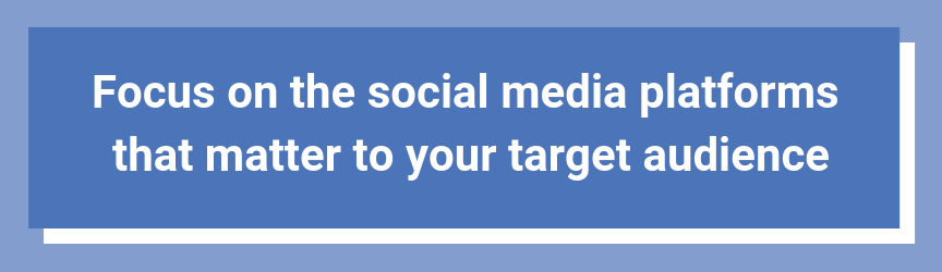 Focus on the social media platforms that matter to your target audience