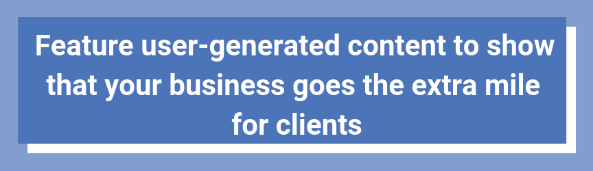Feature user-generated content to show that your business goes the extra mile for clients