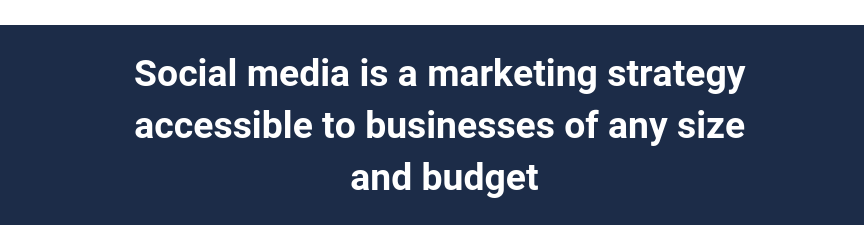 Social media is a marketing strategy accessible to businesses of any size and budget