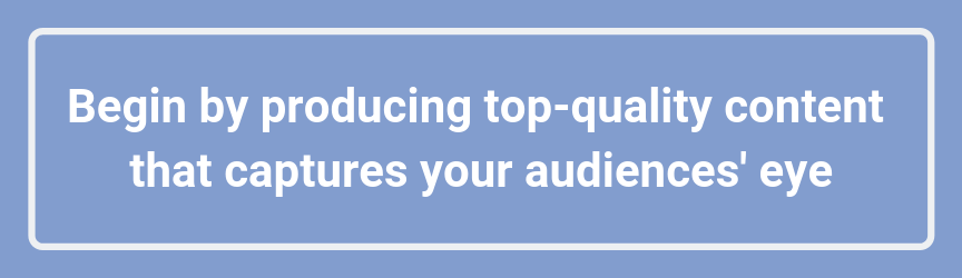 Begin by producing top-quality content that captures your audiences' eye