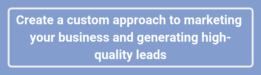 Create a custom approach to marketing your business and generating high-quality leads