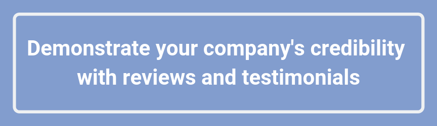Demonstrate your company's credibility with reviews and testimonials
